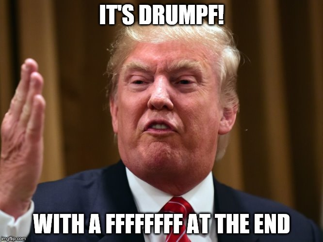 Donald Drumpf |  IT'S DRUMPF! WITH A FFFFFFFF AT THE END | image tagged in donald trump,donald drumpf,make donald drumpf again,john oliver,marco rubio,ted cruz | made w/ Imgflip meme maker