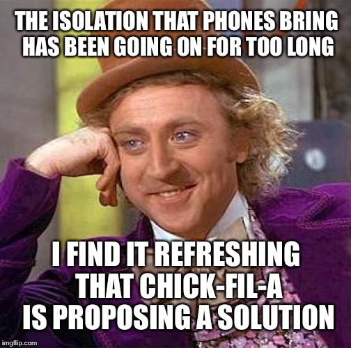 Creepy Condescending Wonka Meme | THE ISOLATION THAT PHONES BRING HAS BEEN GOING ON FOR TOO LONG I FIND IT REFRESHING THAT CHICK-FIL-A IS PROPOSING A SOLUTION | image tagged in memes,creepy condescending wonka | made w/ Imgflip meme maker