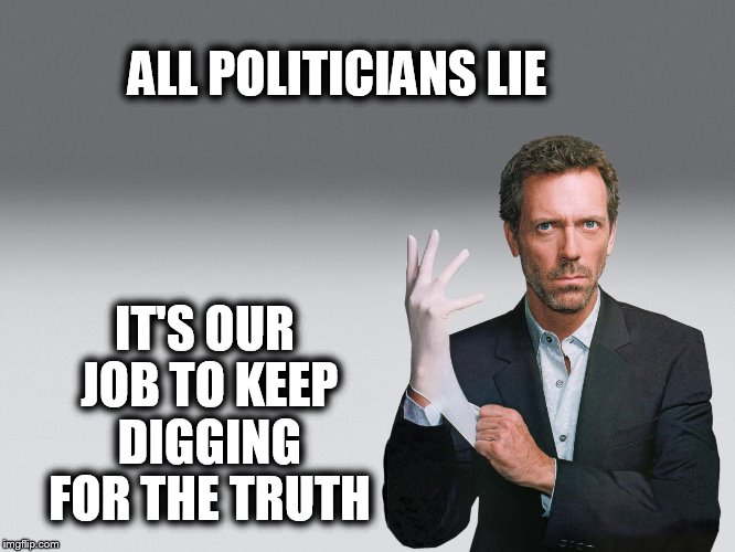 You may feel a little pinch. | ALL POLITICIANS LIE IT'S OUR JOB TO KEEP DIGGING FOR THE TRUTH | image tagged in memes,political,dr house | made w/ Imgflip meme maker