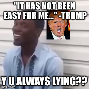 "Why you always lying |  ""IT HAS NOT BEEN EASY FOR ME..."" -TRUMP; Y U ALWAYS LYING?? 