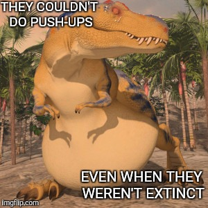 Fat Tyrannosaurus Rex | THEY COULDN'T DO PUSH-UPS EVEN WHEN THEY WEREN'T EXTINCT | image tagged in fat tyrannosaurus rex | made w/ Imgflip meme maker