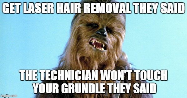 hair removal | GET LASER HAIR REMOVAL THEY SAID THE TECHNICIAN WON'T TOUCH YOUR GRUNDLE THEY SAID | image tagged in spring,hair,removal,lazer,electrolosis | made w/ Imgflip meme maker
