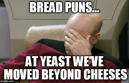 Captain Picard Facepalm Meme | BREAD PUNS... AT YEAST WE'VE MOVED BEYOND CHEESES | image tagged in memes,captain picard facepalm | made w/ Imgflip meme maker