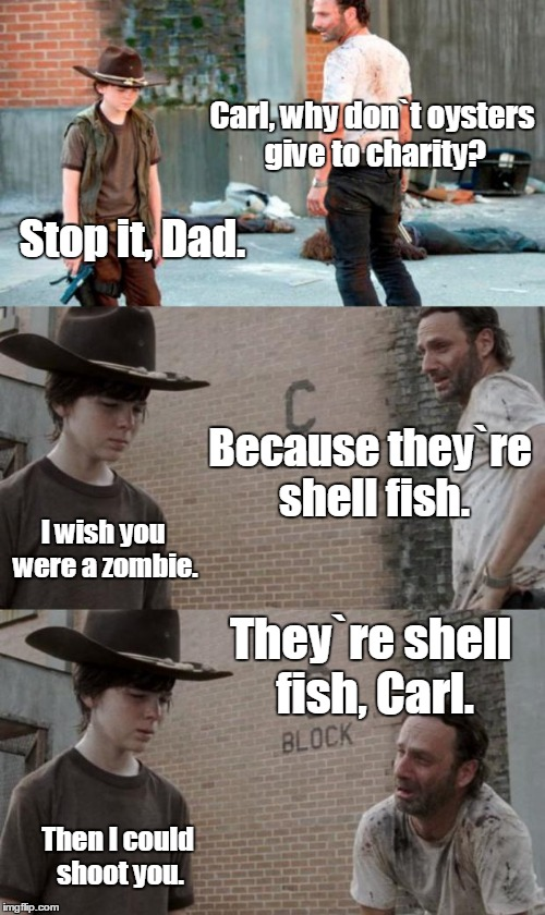 Rick and Carl 3 |  Carl, why don`t oysters give to charity? Stop it, Dad. Because they`re shell fish. I wish you were a zombie. They`re shell fish, Carl. Then I could shoot you. | image tagged in memes,rick and carl 3 | made w/ Imgflip meme maker
