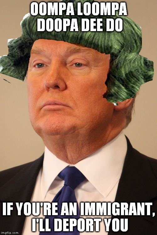 Oh Donald |  OOMPA LOOMPA DOOPA DEE DO; IF YOU'RE AN IMMIGRANT, I'LL DEPORT YOU | image tagged in donald trump,funny,oompa loompa | made w/ Imgflip meme maker
