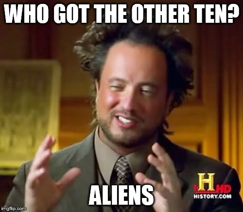 Ancient Aliens Meme | WHO GOT THE OTHER TEN? ALIENS | image tagged in memes,ancient aliens | made w/ Imgflip meme maker
