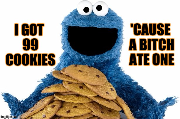 Cookie Monster | I GOT 99 COOKIES 'CAUSE A B**CH ATE ONE | image tagged in cookie monster | made w/ Imgflip meme maker