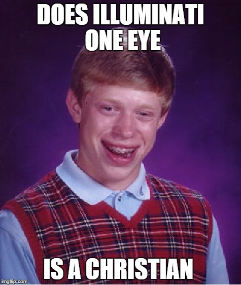 Bad Luck Brian Meme | DOES ILLUMINATI ONE EYE IS A CHRISTIAN | image tagged in memes,bad luck brian | made w/ Imgflip meme maker