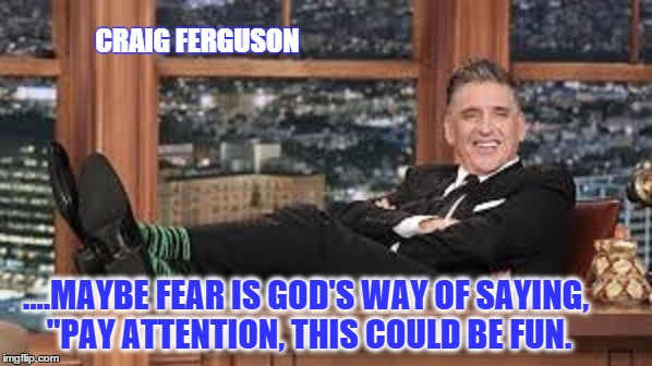 "CRAIG FERGUSON |  CRAIG FERGUSON; ....MAYBE FEAR IS GOD'S WAY OF SAYING, ""PAY ATTENTION, THIS COULD BE FUN. 