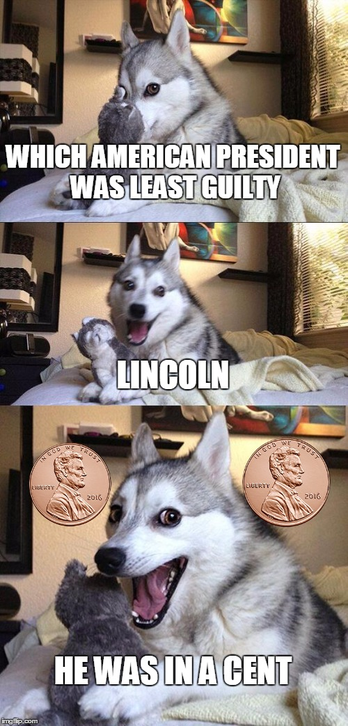Lincoln |  WHICH AMERICAN PRESIDENT WAS LEAST GUILTY; LINCOLN; HE WAS IN A CENT | image tagged in memes,bad pun dog,funny,abraham lincoln | made w/ Imgflip meme maker