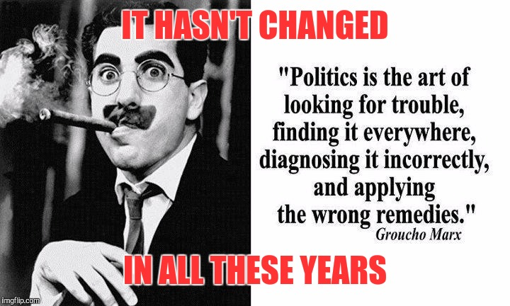 Politics and the elections | IT HASN'T CHANGED IN ALL THESE YEARS | image tagged in groucho 3,elections,memes,message,deep thoughts | made w/ Imgflip meme maker