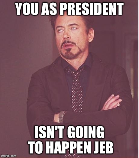 YOU AS PRESIDENT ISN'T GOING TO HAPPEN JEB | image tagged in memes,face you make robert downey jr | made w/ Imgflip meme maker