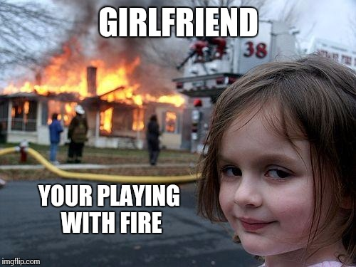 Disaster Girl Meme | GIRLFRIEND YOUR PLAYING WITH FIRE | image tagged in memes,disaster girl | made w/ Imgflip meme maker