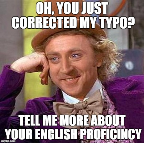 Creepy Condescending Wonka |  OH, YOU JUST CORRECTED MY TYPO? TELL ME MORE ABOUT YOUR ENGLISH PROFICINCY | image tagged in memes,creepy condescending wonka,funny,typo,yep | made w/ Imgflip meme maker