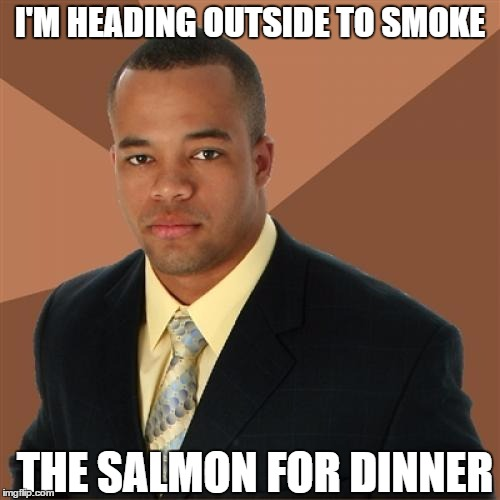 Headed Out To Smoke | I'M HEADING OUTSIDE TO SMOKE THE SALMON FOR DINNER | image tagged in memes,successful black man,smoke,salmon,smoked salmon | made w/ Imgflip meme maker