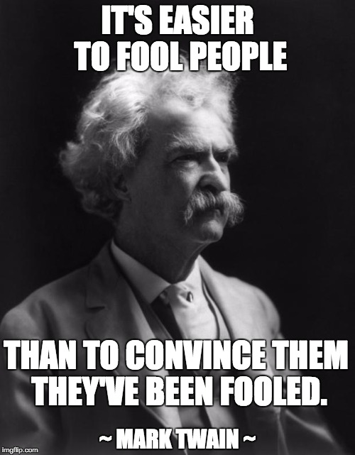 Mark Twain Thought | IT'S EASIER TO FOOL PEOPLE THAN TO CONVINCE THEM THEY'VE BEEN FOOLED. ~ MARK TWAIN ~ | image tagged in mark twain thought | made w/ Imgflip meme maker