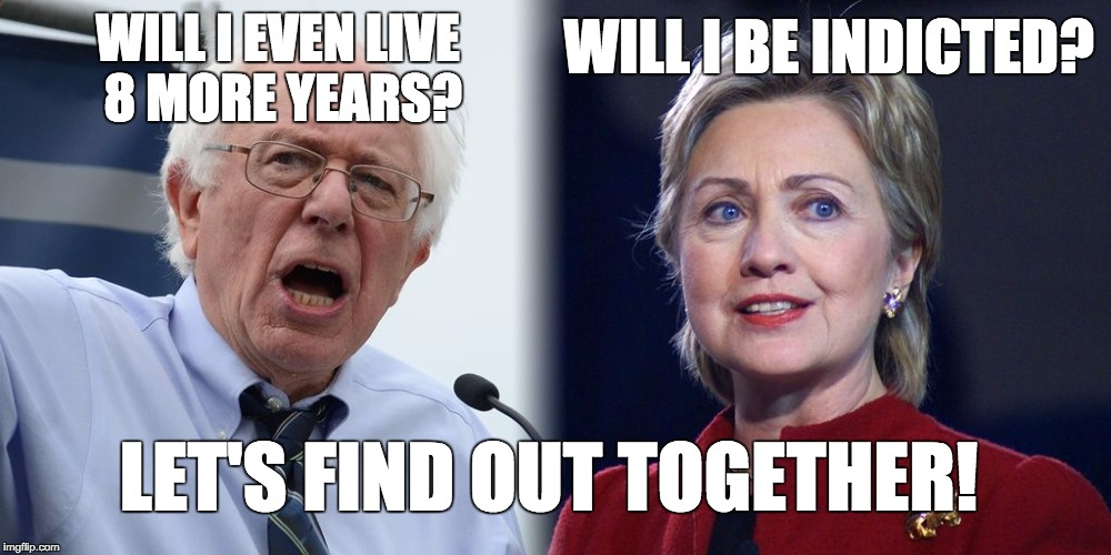 Hillary and Bernie | WILL I EVEN LIVE 8 MORE YEARS? WILL I BE INDICTED? LET'S FIND OUT TOGETHER! | image tagged in hillary and bernie | made w/ Imgflip meme maker