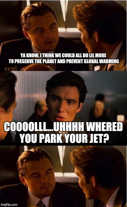 Inception Meme | YA KNOW, I THINK WE COULD ALL DO LIL MORE TO PRESERVE THE PLANET AND PREVENT GLOBAL WARMING COOOOLLL...UHHHH WHERED YOU PARK YOUR JET? | image tagged in memes,inception | made w/ Imgflip meme maker