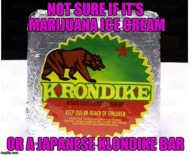 What would you doOOoo for a Krondike Bar....? | NOT SURE IF IT'S MARIJUANA ICE CREAM OR A JAPANESE KLONDIKE BAR | image tagged in krondike bar,medical marijuana,memes,funny,klondike bar,marijuana ice cream | made w/ Imgflip meme maker