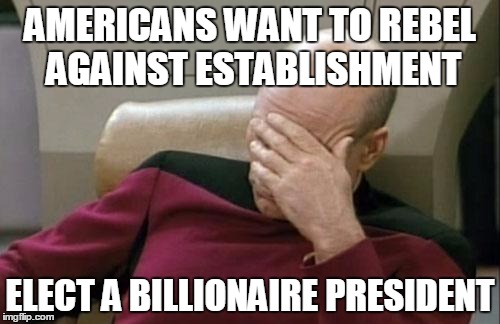 Captain Picard Facepalm Meme | AMERICANS WANT TO REBEL AGAINST ESTABLISHMENT ELECT A BILLIONAIRE PRESIDENT | image tagged in memes,captain picard facepalm,AdviceAnimals | made w/ Imgflip meme maker