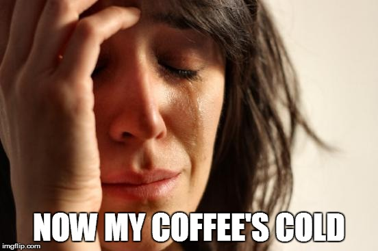First World Problems Meme | NOW MY COFFEE'S COLD | image tagged in memes,first world problems | made w/ Imgflip meme maker