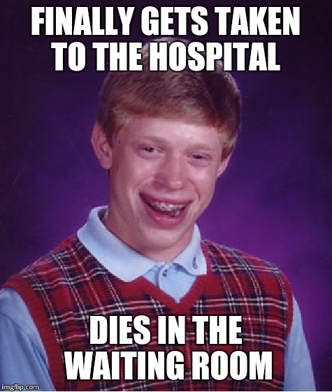 Bad Luck Brian Meme | FINALLY GETS TAKEN TO THE HOSPITAL DIES IN THE WAITING ROOM | image tagged in memes,bad luck brian | made w/ Imgflip meme maker