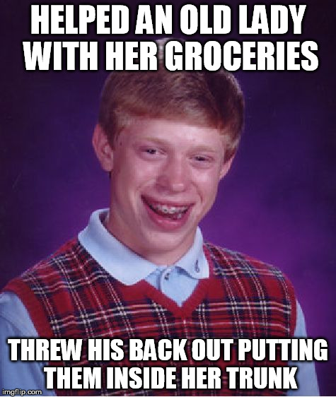 helping with the groceries | HELPED AN OLD LADY WITH HER GROCERIES THREW HIS BACK OUT PUTTING THEM INSIDE HER TRUNK | image tagged in memes,bad luck brian,help,groceries,old lady | made w/ Imgflip meme maker