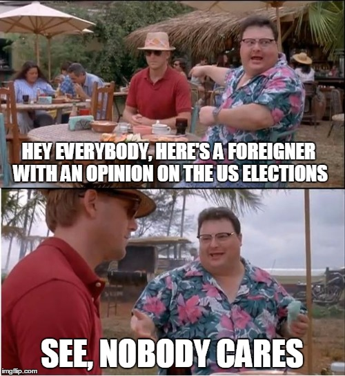 Nobody cares. | HEY EVERYBODY, HERE'S A FOREIGNER WITH AN OPINION ON THE US ELECTIONS SEE, NOBODY CARES | image tagged in election 2016 | made w/ Imgflip meme maker