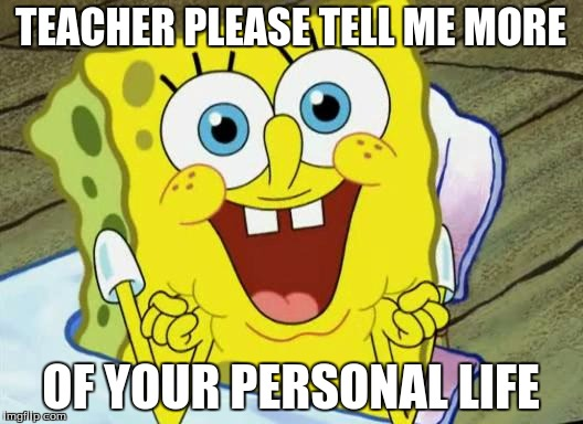 Spongebob hopeful |  TEACHER PLEASE TELL ME MORE; OF YOUR PERSONAL LIFE | image tagged in spongebob hopeful | made w/ Imgflip meme maker