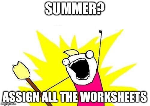 My teachers do this. | SUMMER? ASSIGN ALL THE WORKSHEETS | image tagged in memes,x all the y | made w/ Imgflip meme maker