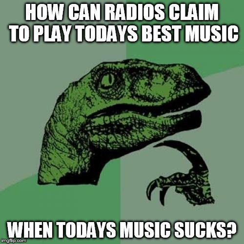Philosoraptor Meme | HOW CAN RADIOS CLAIM TO PLAY TODAYS BEST MUSIC WHEN TODAYS MUSIC SUCKS? | image tagged in memes,philosoraptor | made w/ Imgflip meme maker