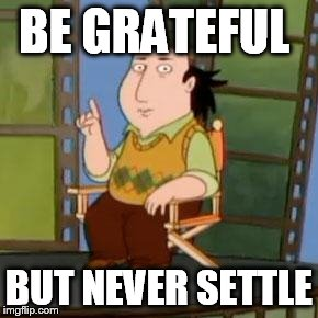 The Critic |  BE GRATEFUL; BUT NEVER SETTLE | image tagged in memes,the critic | made w/ Imgflip meme maker