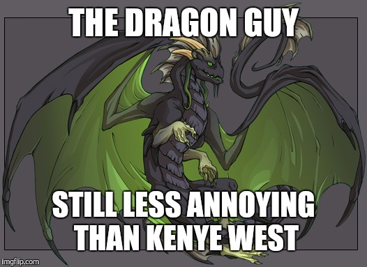 Fireskythedoomwing | THE DRAGON GUY STILL LESS ANNOYING THAN KENYE WEST | image tagged in fireskythedoomwing | made w/ Imgflip meme maker