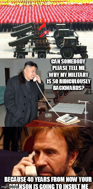 North Korea Vs. Chuck Norris |  CAN SOMEBODY PLEASE TELL ME WHY MY MILITARY IS SO RIDICULOUSLY BACKWARDS? BECAUSE 40 YEARS FROM NOW YOUR GRANSON IS GOING TO INSULT ME | image tagged in memes,north korea,chuck norris | made w/ Imgflip meme maker