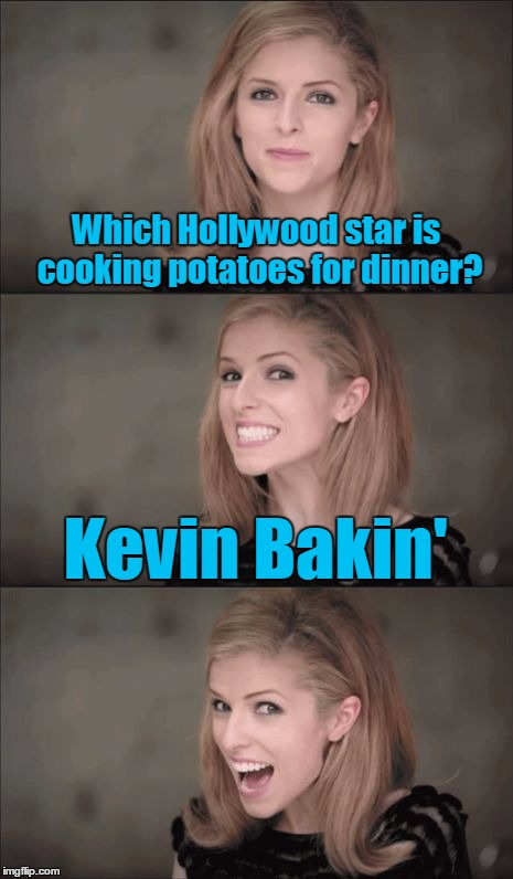 On and on she goes... | Which Hollywood star is cooking potatoes for dinner? Kevin Bakin' | image tagged in bad pun anna kendrick,anna kendrick,memes,funny memes,new template,kevin bacon | made w/ Imgflip meme maker