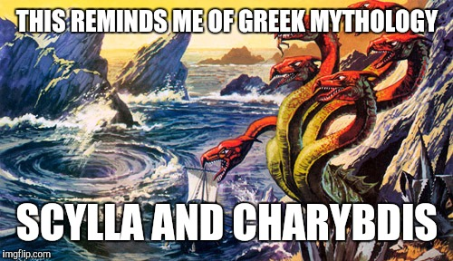 THIS REMINDS ME OF GREEK MYTHOLOGY SCYLLA AND CHARYBDIS | image tagged in scylla and charybdis | made w/ Imgflip meme maker