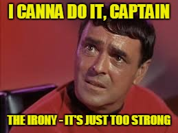I CANNA DO IT, CAPTAIN THE IRONY - IT'S JUST TOO STRONG | made w/ Imgflip meme maker