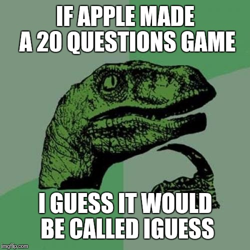 Philosoraptor Meme | IF APPLE MADE A 20 QUESTIONS GAME I GUESS IT WOULD BE CALLED IGUESS | image tagged in memes,philosoraptor | made w/ Imgflip meme maker