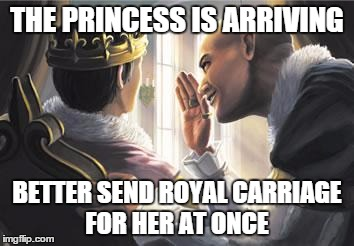 THE PRINCESS IS ARRIVING; BETTER SEND ROYAL CARRIAGE FOR HER AT ONCE | image tagged in dominion advisor | made w/ Imgflip meme maker