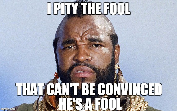 I PITY THE FOOL THAT CAN'T BE CONVINCED HE'S A FOOL | made w/ Imgflip meme maker