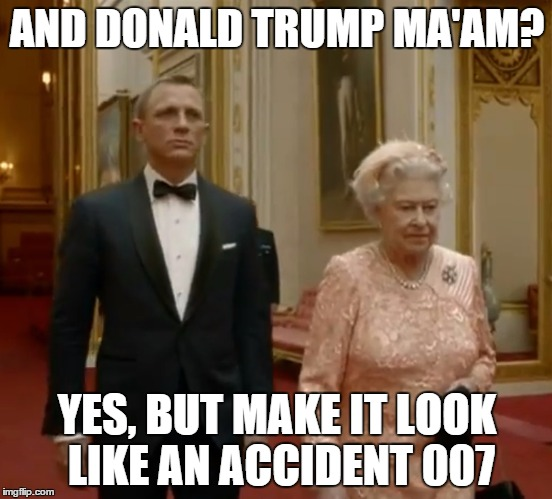 James Bond & The Queen |  AND DONALD TRUMP MA'AM? YES, BUT MAKE IT LOOK LIKE AN ACCIDENT 007 | image tagged in donald trump,james bond,queen elizabeth,accident | made w/ Imgflip meme maker