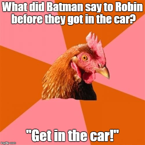 "Anti Joke Chicken Meme | What did Batman say to Robin before they got in the car? ""Get in the car!"" 
