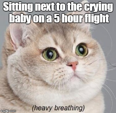 Sitting next to the crying baby on a 5 hour flight | made w/ Imgflip meme maker