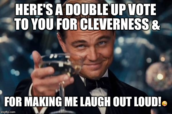 Leonardo Dicaprio Cheers Meme | HERE'S A DOUBLE UP VOTE TO YOU FOR CLEVERNESS & FOR MAKING ME LAUGH OUT LOUD! | image tagged in memes,leonardo dicaprio cheers | made w/ Imgflip meme maker