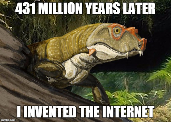 Foreshadowing Theromorpha | 431 MILLION YEARS LATER I INVENTED THE INTERNET | image tagged in foreshadowing,theromorpha,invented,the,internet | made w/ Imgflip meme maker