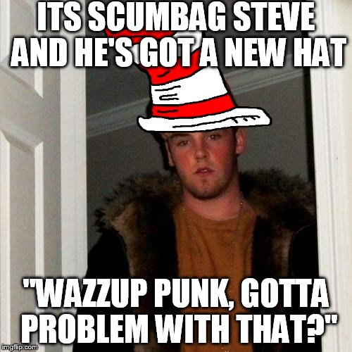 "Seve thinks he's a rap-god and quite the sage, lets see ccomments blow him off the stage. | ITS SCUMBAG STEVE AND HE'S GOT A NEW HAT ""WAZZUP PUNK, GOTTA PROBLEM WITH THAT?"" 
