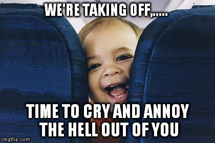 WE'RE TAKING OFF,..... TIME TO CRY AND ANNOY THE HELL OUT OF YOU | made w/ Imgflip meme maker