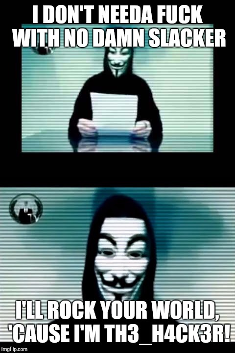 Anonymous | I DON'T NEEDA F**K WITH NO DAMN SLACKER I'LL ROCK YOUR WORLD, 'CAUSE I'M TH3_H4CK3R! | image tagged in anonymous | made w/ Imgflip meme maker