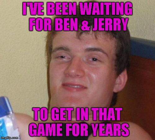 10 Guy Meme | I'VE BEEN WAITING FOR BEN & JERRY TO GET IN THAT GAME FOR YEARS | image tagged in memes,10 guy | made w/ Imgflip meme maker
