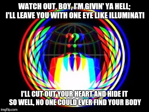 Hack Everything | WATCH OUT, BOY, I'M GIVIN' YA HELL; I'LL LEAVE YOU WITH ONE EYE LIKE ILLUMINATI I'LL CUT OUT YOUR HEART AND HIDE IT SO WELL, NO ONE COULD EV | image tagged in hack everything | made w/ Imgflip meme maker